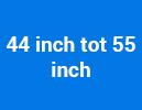 44 inch tot 55 inch